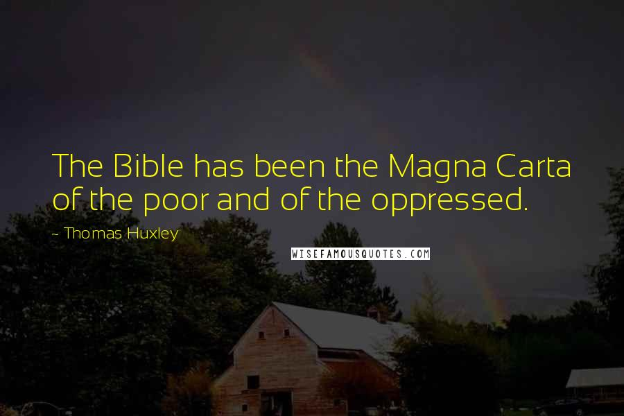 Thomas Huxley quotes: The Bible has been the Magna Carta of the poor and of the oppressed.