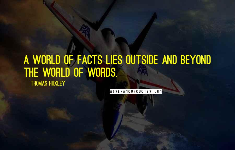 Thomas Huxley quotes: A world of facts lies outside and beyond the world of words.