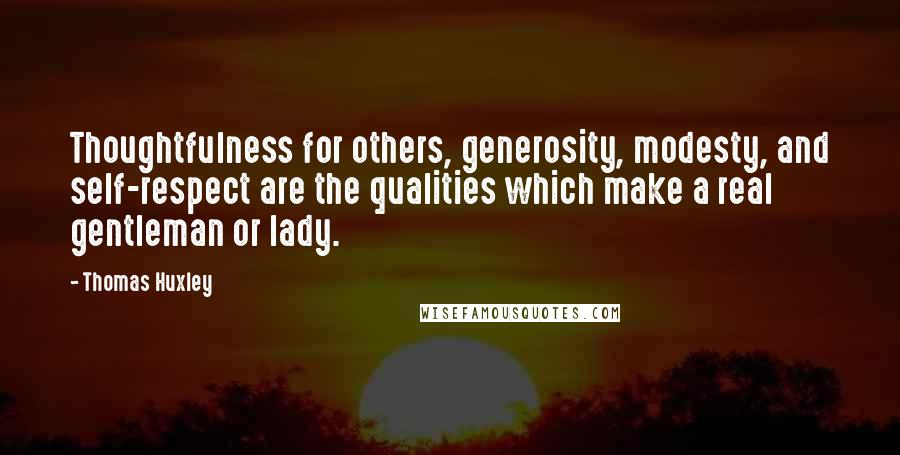 Thomas Huxley quotes: Thoughtfulness for others, generosity, modesty, and self-respect are the qualities which make a real gentleman or lady.