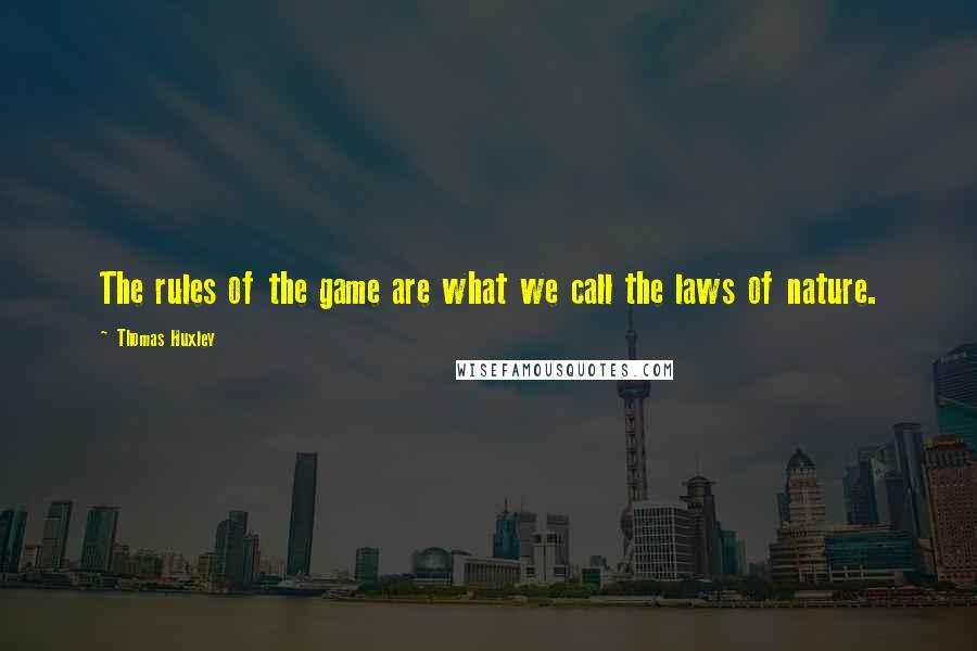 Thomas Huxley quotes: The rules of the game are what we call the laws of nature.