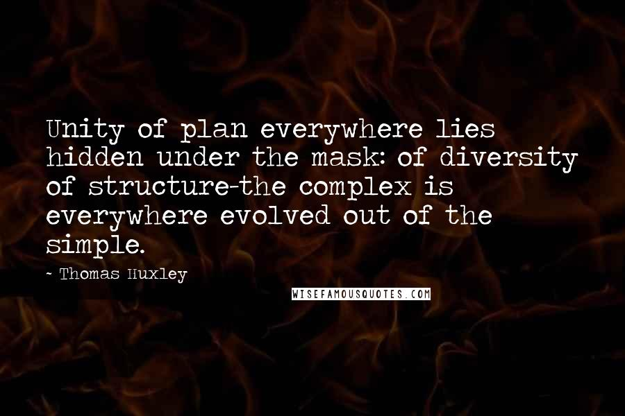 Thomas Huxley quotes: Unity of plan everywhere lies hidden under the mask: of diversity of structure-the complex is everywhere evolved out of the simple.