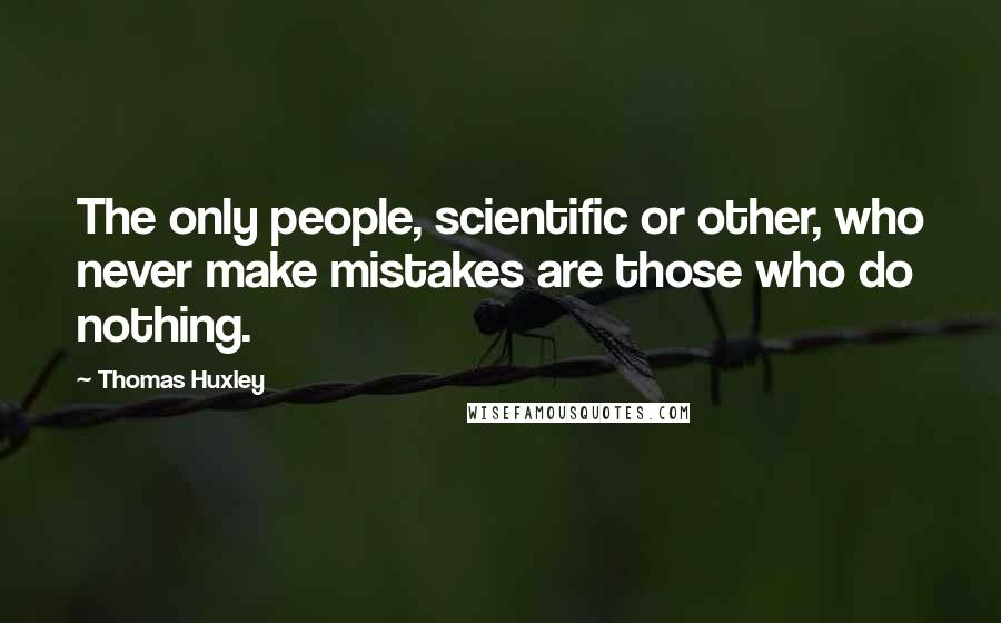 Thomas Huxley quotes: The only people, scientific or other, who never make mistakes are those who do nothing.