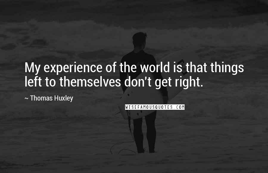 Thomas Huxley quotes: My experience of the world is that things left to themselves don't get right.