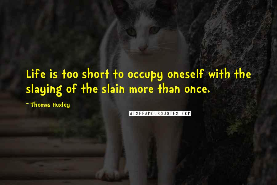 Thomas Huxley quotes: Life is too short to occupy oneself with the slaying of the slain more than once.