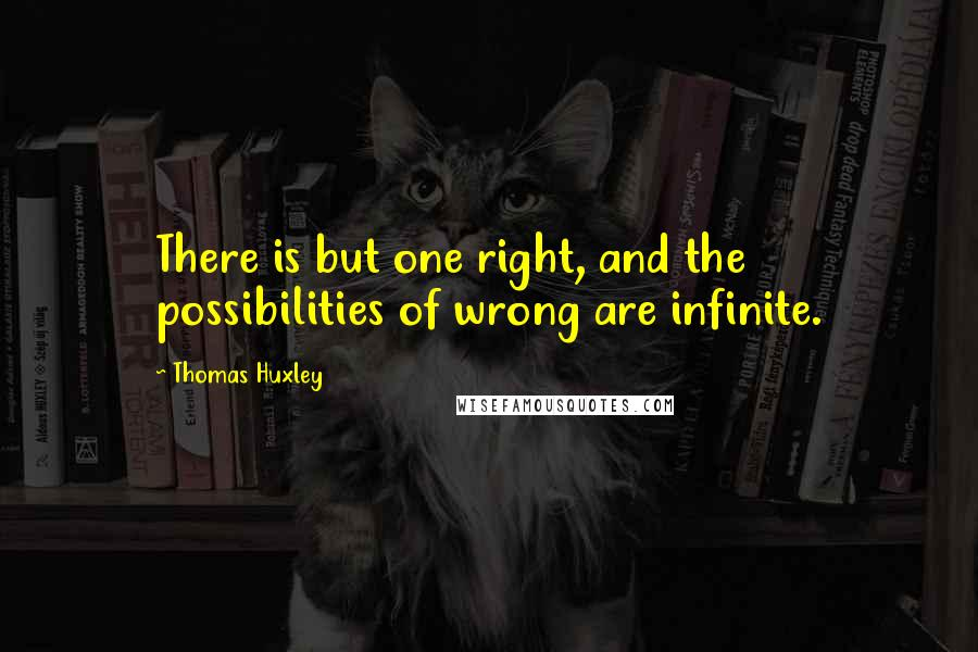 Thomas Huxley quotes: There is but one right, and the possibilities of wrong are infinite.