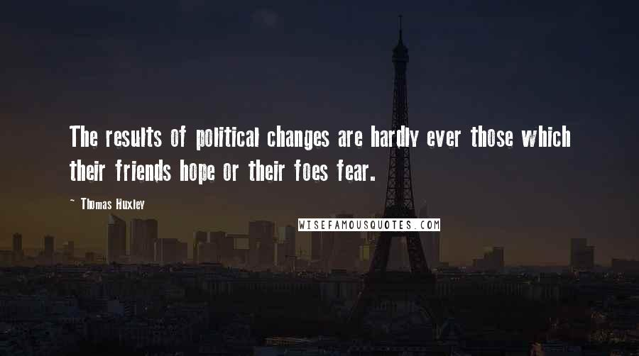 Thomas Huxley quotes: The results of political changes are hardly ever those which their friends hope or their foes fear.
