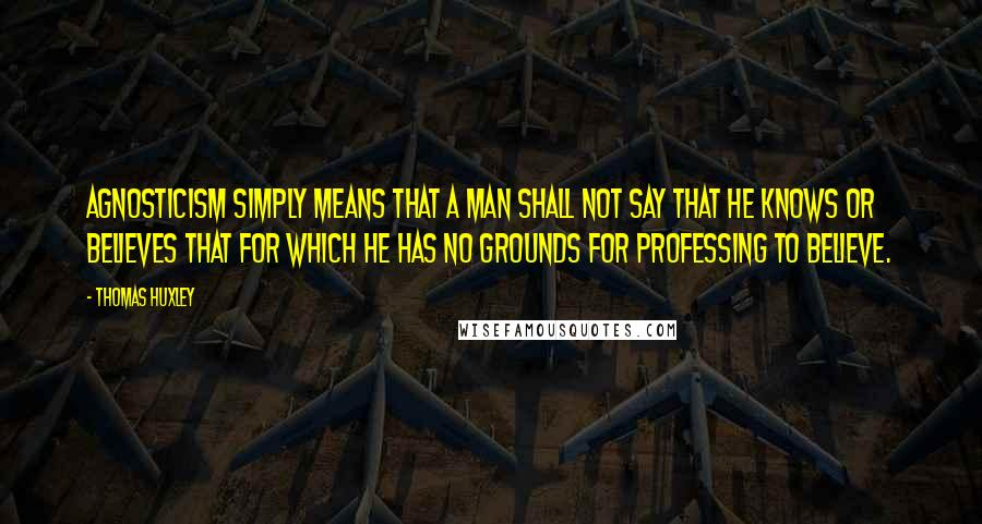Thomas Huxley quotes: Agnosticism simply means that a man shall not say that he knows or believes that for which he has no grounds for professing to believe.