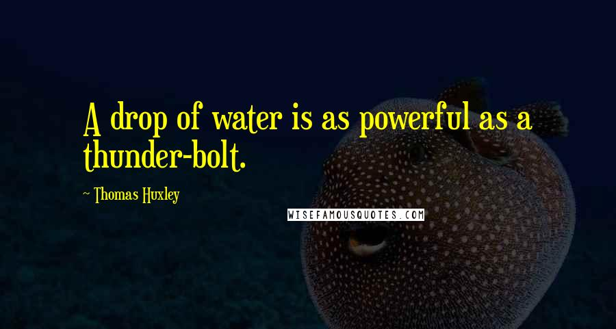 Thomas Huxley quotes: A drop of water is as powerful as a thunder-bolt.