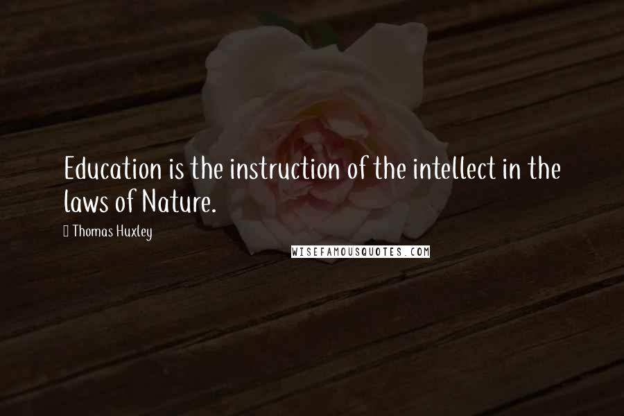 Thomas Huxley quotes: Education is the instruction of the intellect in the laws of Nature.