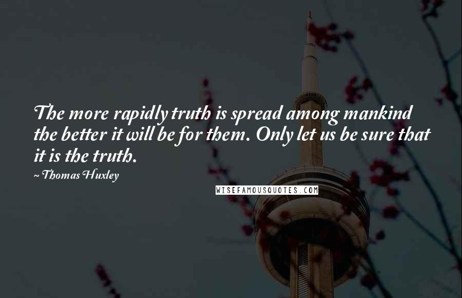 Thomas Huxley quotes: The more rapidly truth is spread among mankind the better it will be for them. Only let us be sure that it is the truth.