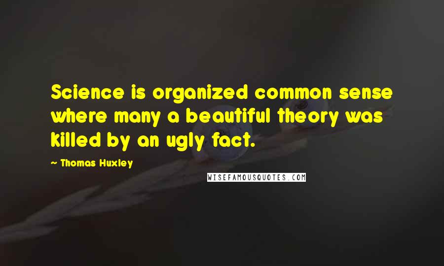 Thomas Huxley quotes: Science is organized common sense where many a beautiful theory was killed by an ugly fact.