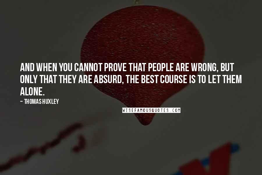 Thomas Huxley quotes: And when you cannot prove that people are wrong, but only that they are absurd, the best course is to let them alone.