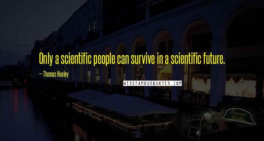 Thomas Huxley quotes: Only a scientific people can survive in a scientific future.