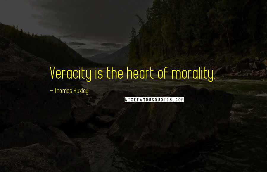 Thomas Huxley quotes: Veracity is the heart of morality.