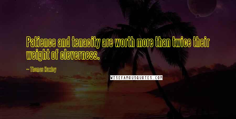 Thomas Huxley quotes: Patience and tenacity are worth more than twice their weight of cleverness.