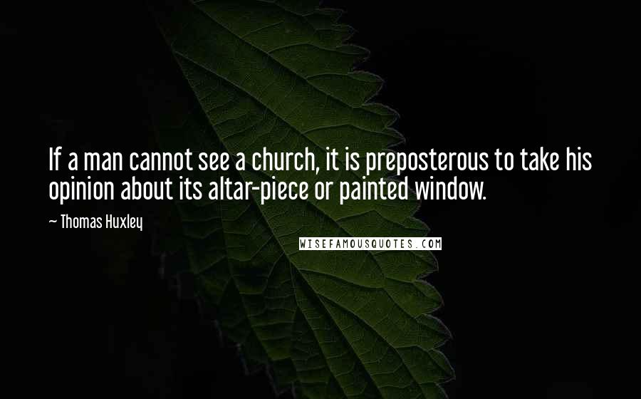 Thomas Huxley quotes: If a man cannot see a church, it is preposterous to take his opinion about its altar-piece or painted window.