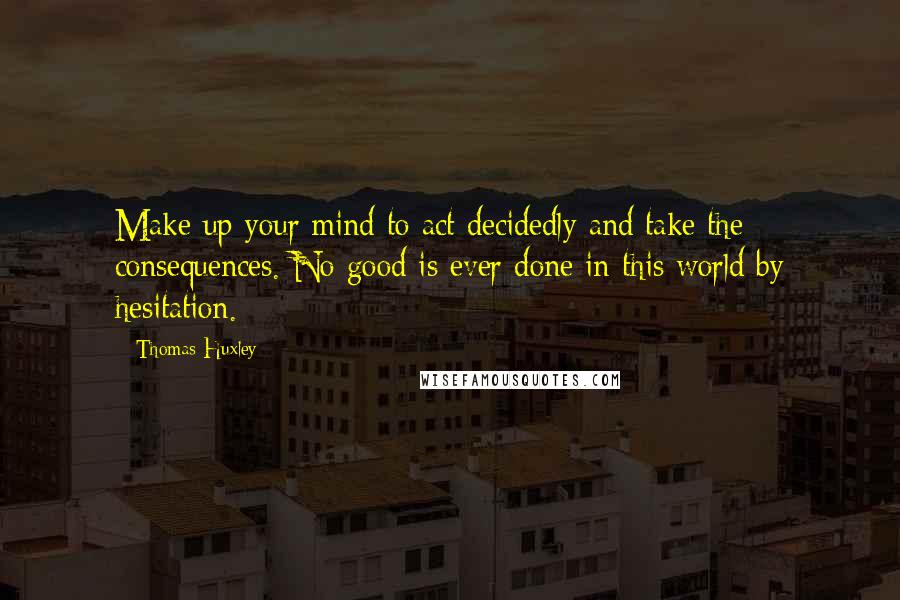 Thomas Huxley quotes: Make up your mind to act decidedly and take the consequences. No good is ever done in this world by hesitation.