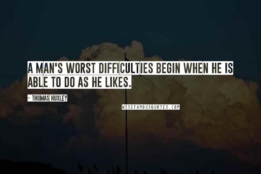 Thomas Huxley quotes: A man's worst difficulties begin when he is able to do as he likes.