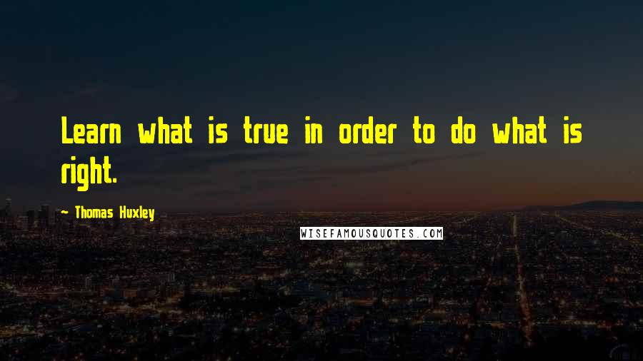 Thomas Huxley quotes: Learn what is true in order to do what is right.