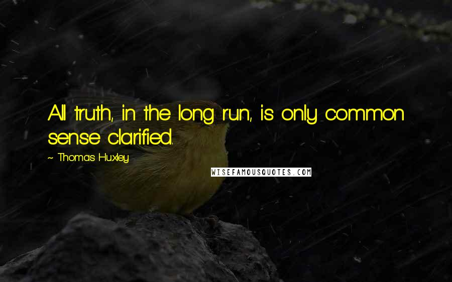 Thomas Huxley quotes: All truth, in the long run, is only common sense clarified.