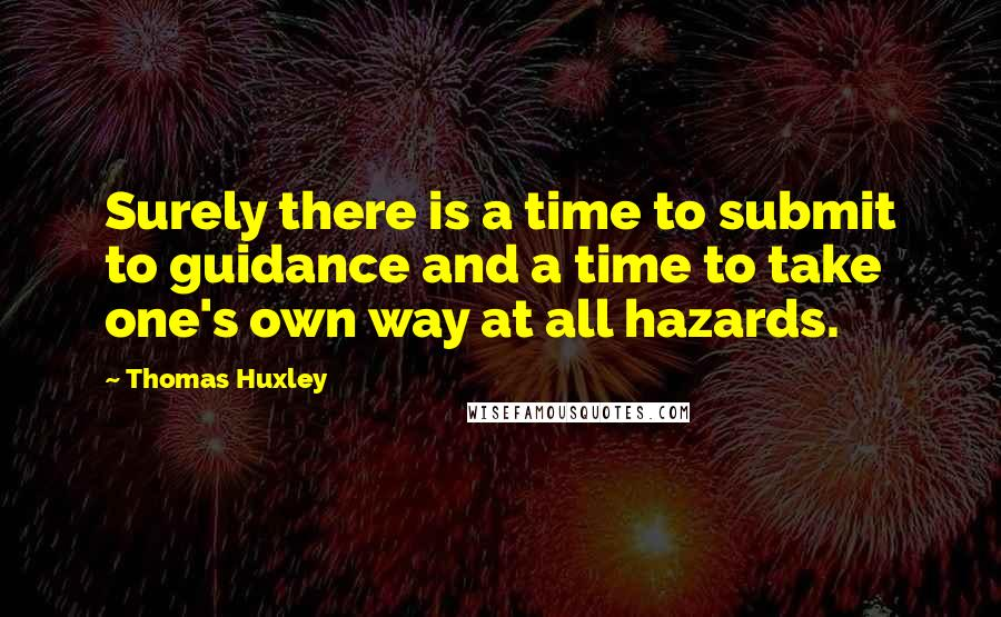 Thomas Huxley quotes: Surely there is a time to submit to guidance and a time to take one's own way at all hazards.