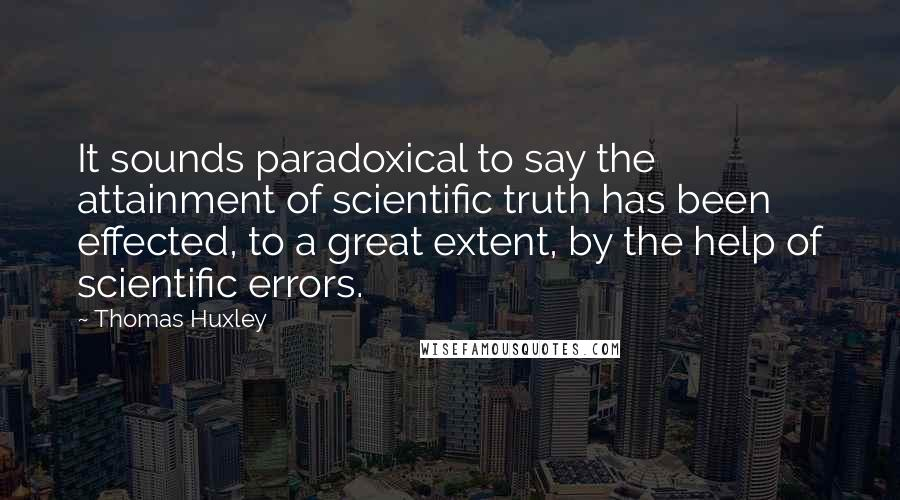 Thomas Huxley quotes: It sounds paradoxical to say the attainment of scientific truth has been effected, to a great extent, by the help of scientific errors.