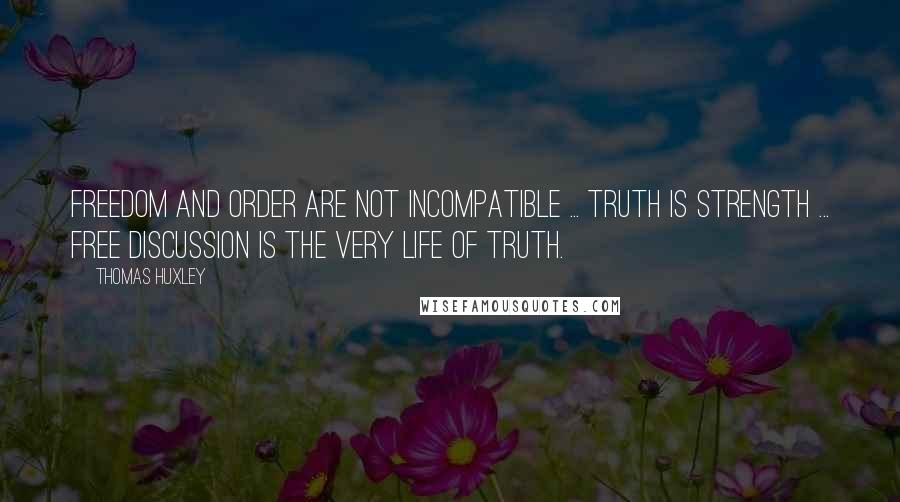 Thomas Huxley quotes: Freedom and order are not incompatible ... truth is strength ... free discussion is the very life of truth.
