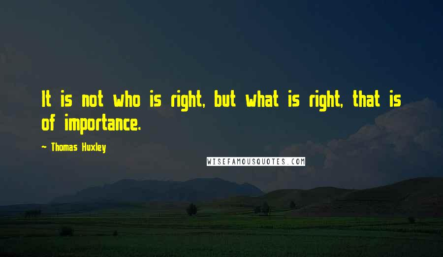 Thomas Huxley quotes: It is not who is right, but what is right, that is of importance.