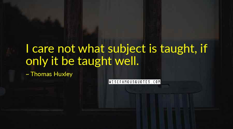 Thomas Huxley quotes: I care not what subject is taught, if only it be taught well.