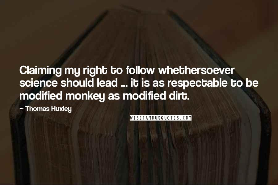 Thomas Huxley quotes: Claiming my right to follow whethersoever science should lead ... it is as respectable to be modified monkey as modified dirt.