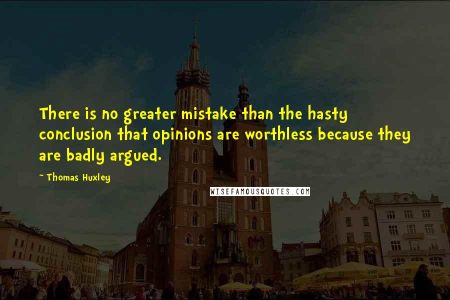 Thomas Huxley quotes: There is no greater mistake than the hasty conclusion that opinions are worthless because they are badly argued.