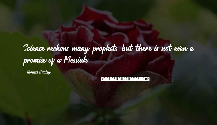 Thomas Huxley quotes: Science reckons many prophets, but there is not even a promise of a Messiah.