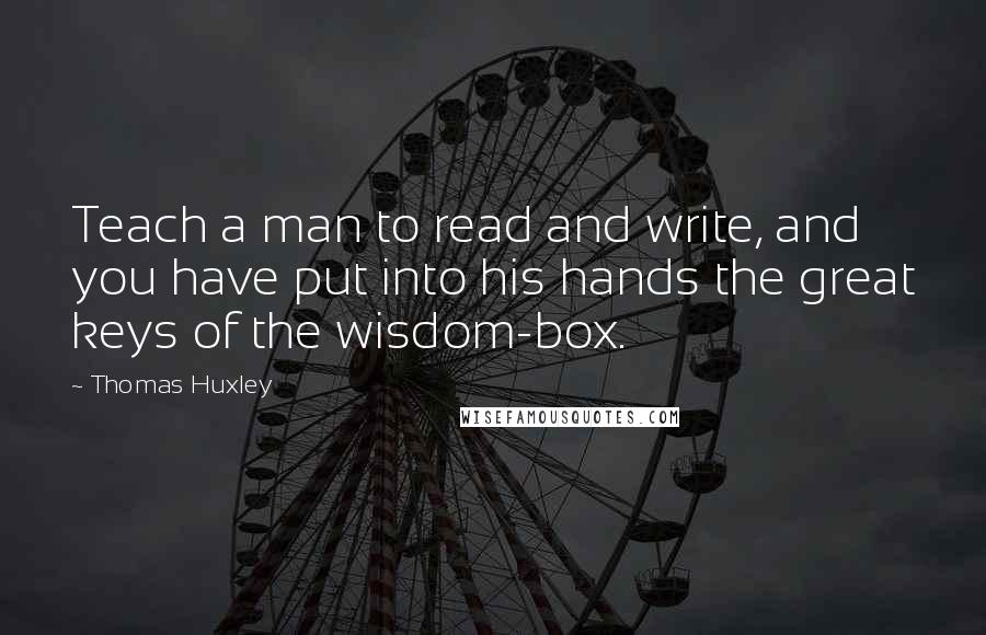 Thomas Huxley quotes: Teach a man to read and write, and you have put into his hands the great keys of the wisdom-box.
