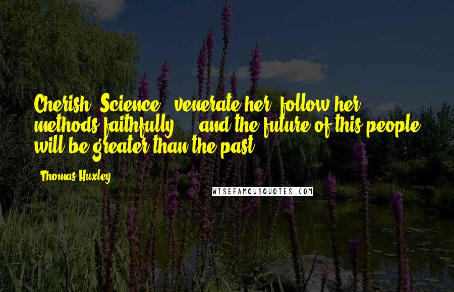 Thomas Huxley quotes: Cherish [Science], venerate her, follow her methods faithfully ... and the future of this people will be greater than the past.