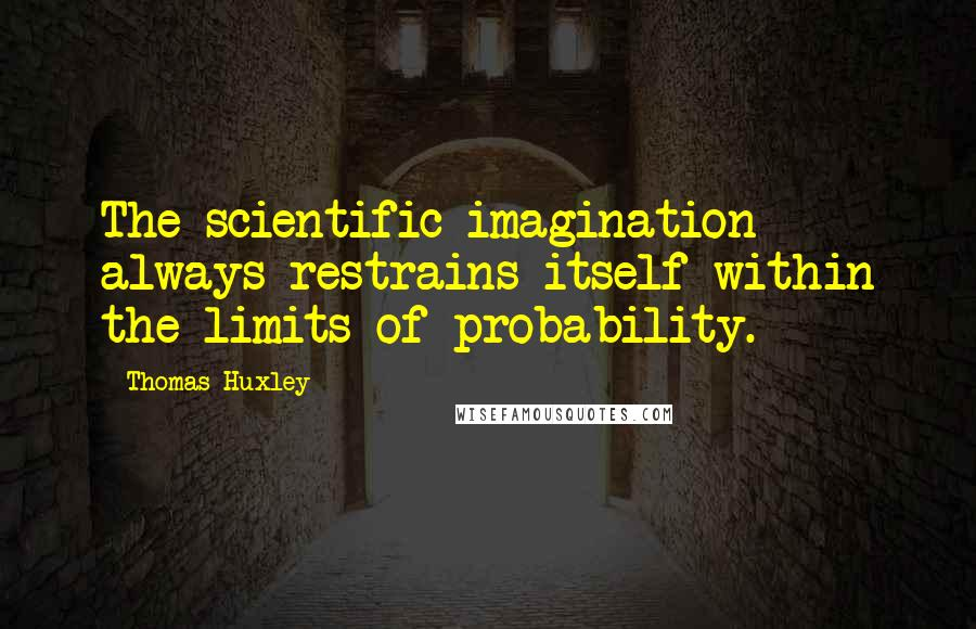 Thomas Huxley quotes: The scientific imagination always restrains itself within the limits of probability.