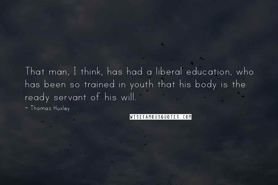 Thomas Huxley quotes: That man, I think, has had a liberal education, who has been so trained in youth that his body is the ready servant of his will.