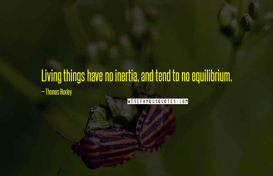 Thomas Huxley quotes: Living things have no inertia, and tend to no equilibrium.