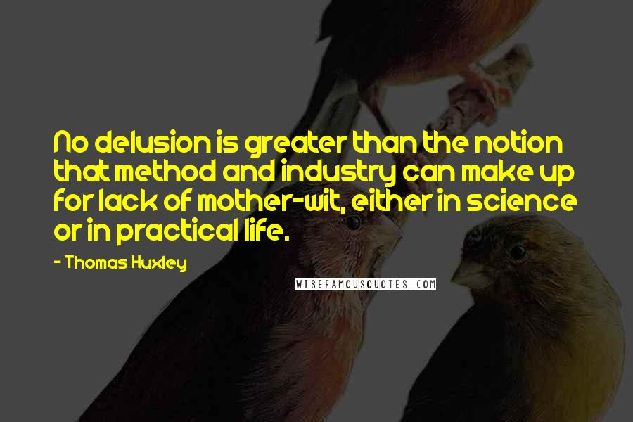 Thomas Huxley quotes: No delusion is greater than the notion that method and industry can make up for lack of mother-wit, either in science or in practical life.