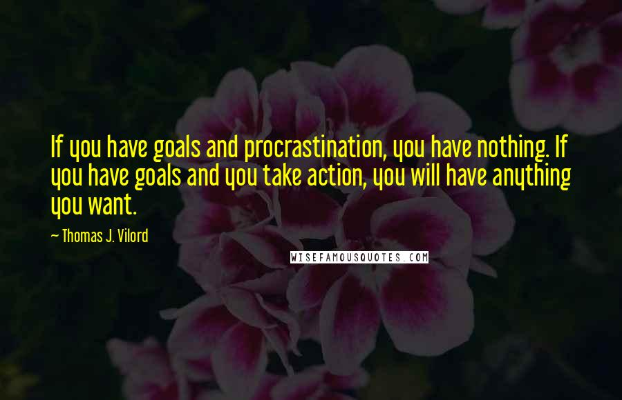 Thomas J. Vilord quotes: If you have goals and procrastination, you have nothing. If you have goals and you take action, you will have anything you want.