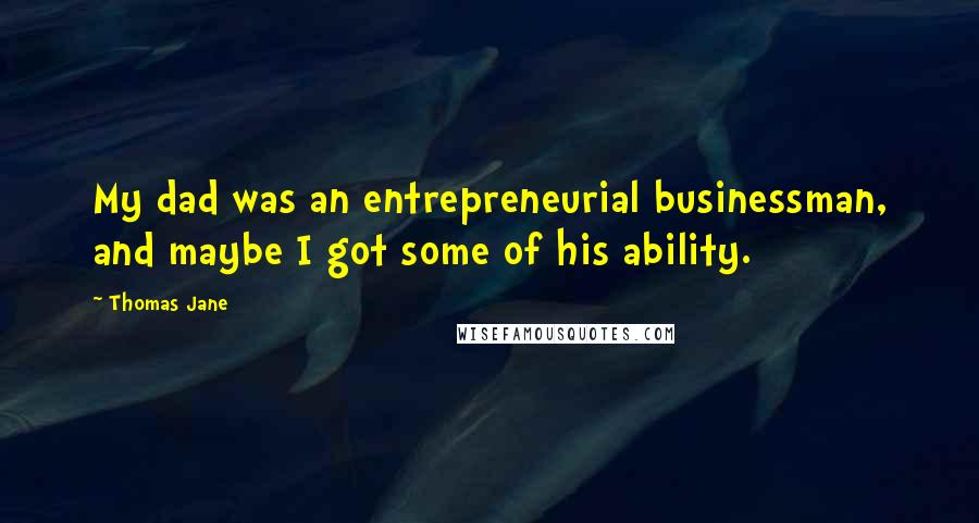 Thomas Jane quotes: My dad was an entrepreneurial businessman, and maybe I got some of his ability.