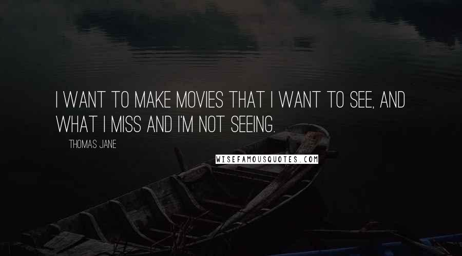 Thomas Jane quotes: I want to make movies that I want to see, and what I miss and I'm not seeing.