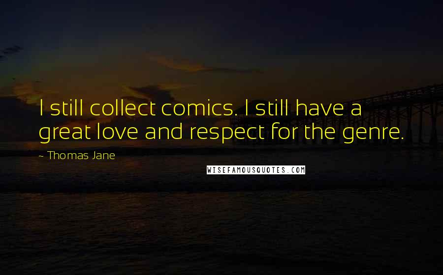 Thomas Jane quotes: I still collect comics. I still have a great love and respect for the genre.