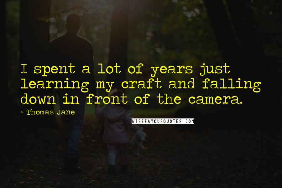 Thomas Jane quotes: I spent a lot of years just learning my craft and falling down in front of the camera.