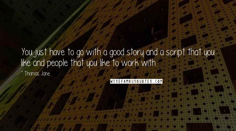 Thomas Jane quotes: You just have to go with a good story and a script that you like and people that you like to work with.