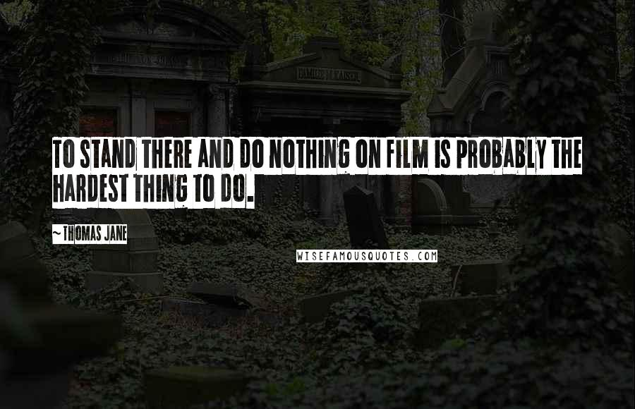 Thomas Jane quotes: To stand there and do nothing on film is probably the hardest thing to do.