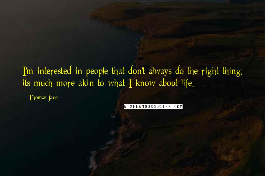 Thomas Jane quotes: I'm interested in people that don't always do the right thing, its much more akin to what I know about life.