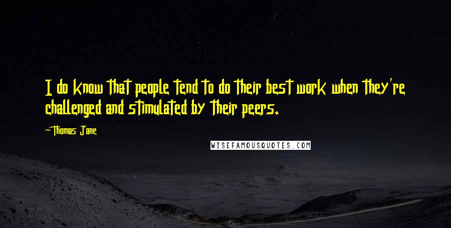 Thomas Jane quotes: I do know that people tend to do their best work when they're challenged and stimulated by their peers.