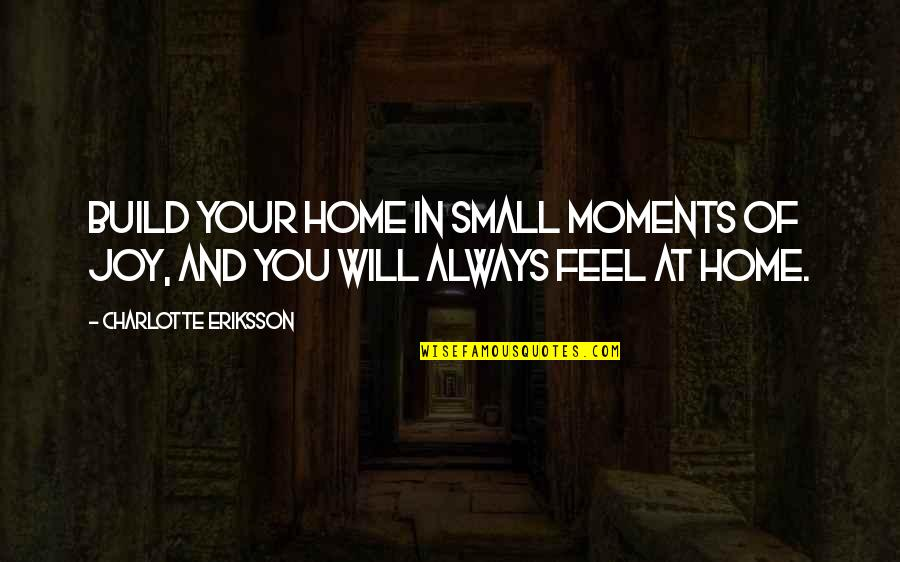 Thomas Jefferson Unitarian Quotes By Charlotte Eriksson: Build your home in small moments of joy,