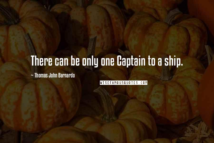 Thomas John Barnardo quotes: There can be only one Captain to a ship.