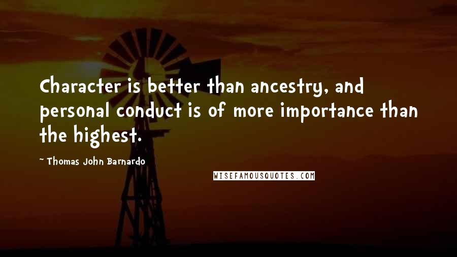 Thomas John Barnardo quotes: Character is better than ancestry, and personal conduct is of more importance than the highest.
